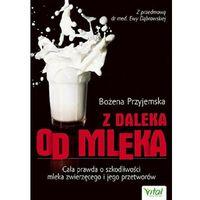 Książki medyczne, Z daleka od mleka. Cała prawda o szkodliwości mleka i jego przetworów - Bożena Przyjemska (opr. miękka)