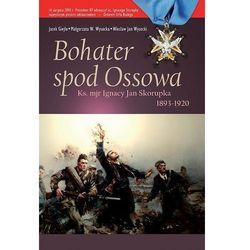 BOHATER SPOD OSSOWA. KS.MJR IGNACY JAN SKORUPKA 1893 - 1920 Jacek Giejło, Małgorzata W. Wysocka, Wiesław Jan Wysocki