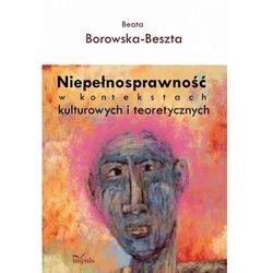 Niepełnosprawność w kontekstach kulturowych i teoretycznych - Beata Borowska-Beszta