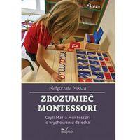Pedagogika, Zrozumieć Montessori. Czyli Maria Montessori o wychowaniu dziecka (opr. miękka)