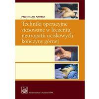 Książki medyczne, Techniki operacyjne stosowane w leczeniu neuropatii uciskowych kończyny górnej (opr. miękka)