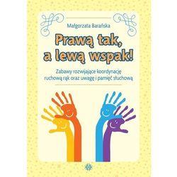 Prawą tak a lewą wspak!. Zabawy rozwijające koordynację ruchową rąk oraz uwagę i pamięć słuchową - Barańska Małgorzata - książka (opr. broszurowa)
