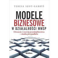 Biblioteka biznesu, Modele biznesowe w działalności MMSP - Teresa Szot-Gabryś (opr. miękka)
