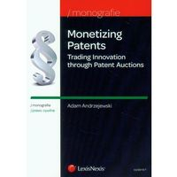 Książki popularnonaukowe, Monetizing Patents. Trading Innovation through Patent Auctions - wyślemy dzisiaj, tylko u nas taki wybór !!! (opr. miękka)