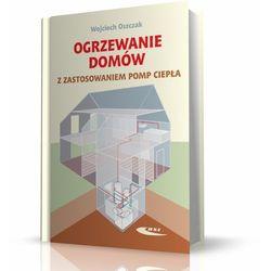 Ogrzewanie domów z zastosowaniem pomp ciepła - Wojciech Oszczak (opr. miękka)