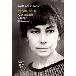 Próba bólu. O wierszach Joanny Pollakówny - Wojciech Kudyba (opr. miękka)