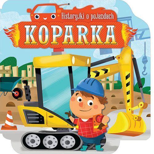 Książki dla dzieci, HISTORYJKI O POJAZDACH KOPARKA - Opracowanie zbiorowe OD 24,99zł DARMOWA DOSTAWA KIOSK RUCHU (opr. kartonowa)