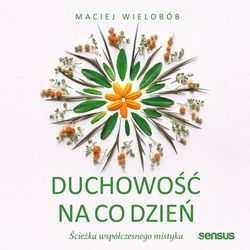 Duchowość na co dzień. Ścieżka współczesnego mistyka - Maciej Wielobób - audiobook
