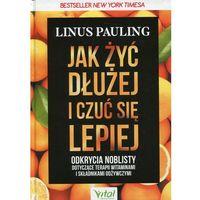 Książki medyczne, Jak żyć dłużej i czuć się lepiej. Odkrycia noblisty dotyczące terapii witaminami i składnikami odżywczymi - Linus Pauling DARMOWA DOSTAWA KIOSK RUCHU (opr. twarda)