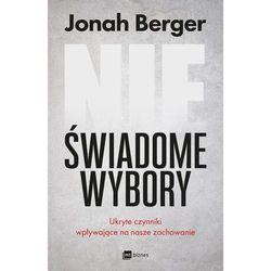 NIEŚWIADOME WYBORY UKRYTE CZYNNIKI WPŁYWAJĄCE NA NASZE ZACHOWANIE - Jonah Berger (opr. miękka)