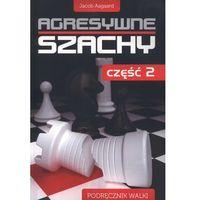 Hobby i poradniki, Agresywne szachy Część 2 - Jacob Aagaard DARMOWA DOSTAWA KIOSK RUCHU (opr. miękka)