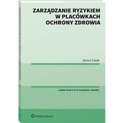 Zarządzanie ryzykiem w placówkach ochrony zdrowia - janusz sasak (opr. broszurowa)