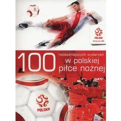 100 najważniejszych wydarzeń w polskiej piłce nożnej - (opr. miękka)