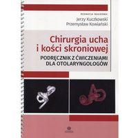 Książki medyczne, Chirurgia ucha i kości skroniowej. Podręcznik - :Jerzy Kuczkowski, Przemysław Kowiański (opr. miękka)