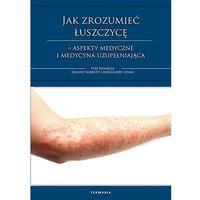 Książki medyczne, Jak zrozumieć łuszczycę – aspekty medyczne i medycyna uzupełniająca (opr. broszurowa)
