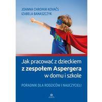Pedagogika, Jak pracować z dzieckiem z zespołem Aspergera w domu i szkole: Poradnik dla rodziców i nauczycieli (opr. miękka)