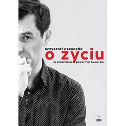 O życiu ze śmiertelnie poważnym humorem - Krzysztof Szubzda - ebook
