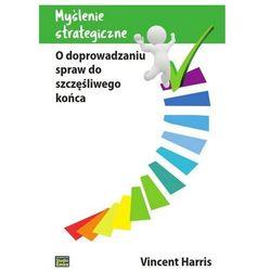 Myślenie strategiczne. O doprowadzaniu spraw do szczęśliwego końca - Vincent Harris (opr. miękka)