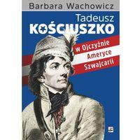 Biografie i wspomnienia, Tadeusz Kościuszko. W Ojczyźnie, Ameryce, Szwajcarii - Barbara Wachowicz (opr. twarda)