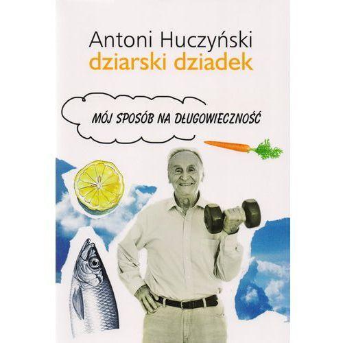 Hobby i poradniki, Dziarski dziadek. Mój sposób na długowieczność - Antoni Huczyński (opr. miękka)
