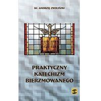 Książki religijne, Praktyczny katechizm bierzmowanego - Wysyłka od 3,99 - porównuj ceny z wysyłką (opr. miękka)
