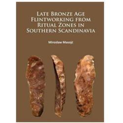 Late Bronze Age Flintworking from Ritual Zones in Southern Scandinavia Masojc, Miroslaw