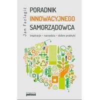 Biblioteka biznesu, PORADNIK INNOWACYJNEGO SAMORZĄDOWCA INSPIRACJE NARZĘDZIA DOBRE PRAKTYKI - Jan Fazlagić (opr. miękka)