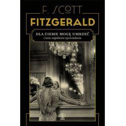 Dla ciebie mogę umrzeć i inne zagubione opowiadania - Francis Scott Fitzgerald (opr. twarda)