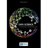 Informatyka, Data Science. I uczenie maszynowe - Marcin Szeliga (opr. miękka)
