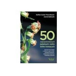 50 najpopularniejszych roślin dziko rosnących. sposób korzystania z różnych części roślin, przepisy kulinarne, właściwości lecznicze i kalendarz zbiorów
