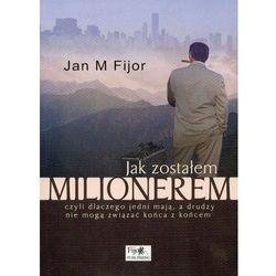 Jak zostałem milionerem czyli dlaczego jedni mają, a drudzy nie mogą związać końca z końcem - Fijor Jan M. (opr. miękka)