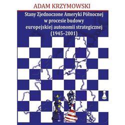 Stany Zjednoczone Ameryki Północnej w procesie budowy europejskiej autonomii strategicznej (1945-2001) (opr. miękka)