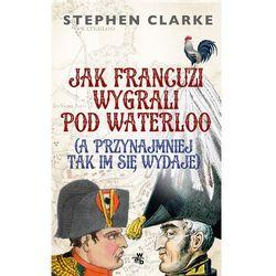 Jak Francuzi wygrali pod Waterloo (a przynajmiej tak im się wydaje) (opr. miękka)
