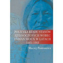 Polityka rządu Stanów Zjednoczonych wobec Indian Sioux w latach 1805-1868 - Piotrowicz Maciej - książka