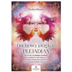 Duchowy przekaz plejadian. jak przejść do piątego wymiaru, by podnieść swoje wibracje i rozwinąć duchową świadomość, wykorzystując techniki channelingu (opr. miękka)