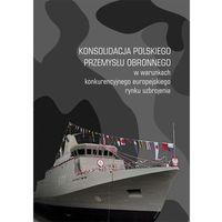 E-booki, Konsolidacja polskiego przemysłu obronnego w warunkach konkurencyjnego europejskiego rynku uzbrojenia