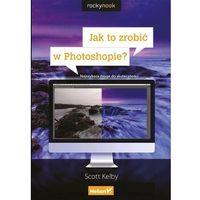 Informatyka, Jak to zrobić w Photoshopie? Najszybsza droga do skuteczności - Scott Kelby (opr. miękka)