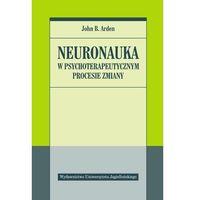 Książki medyczne, Neuronauka w psychoterapeutycznym procesie zmiany - Arden John (opr. broszurowa)