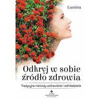 Książki medyczne, Odkryj w sobie źródło zdrowia. Tradycyjne metody uzdrawiania i odmładzania - Lumira (opr. miękka)