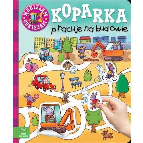 Książki dla dzieci, Naklejam - odklejam. Koparka pracuje na budowie - Praca zbiorowa (opr. broszurowa)