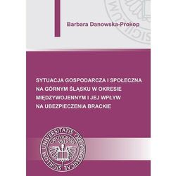 Sytuacja gospodarcza i społeczna na Górnym Śląsku w okresie międzywojennym i jej wpływ na ubezpieczenia brackie - Barbara Danowska-Prokop - ebook