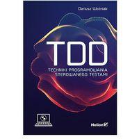 Informatyka, TDD. Techniki programowania sterowanego testami - Dariusz Woźniak (opr. miękka)