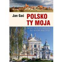 Przewodniki turystyczne, Polsko Ty Moja. Spod tatr wysokich do wydm baltyku - Jan Gać (opr. broszurowa)