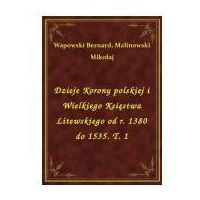 E-booki, Dzieje Korony polskiej i Wielkiego Księstwa Litewskiego od r. 1380 do 1535. T. 1