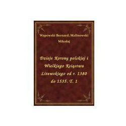 Dzieje Korony polskiej i Wielkiego Księstwa Litewskiego od r. 1380 do 1535. T. 1