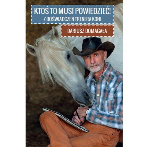 Albumy, Ktoś to musi powiedzieć. Z doświadczeń trenera koni - Dariusz Domagalski (opr. broszurowa)